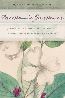 Picture of Freedom's Gardener: James F. Brown, Horticulture, and the Hudson Valley in Antebellum America