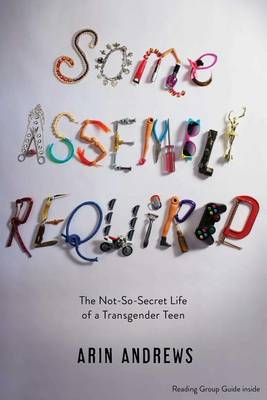 Picture of Some Assembly Required: The Not-So-Secret Life of a Transgender Teen
