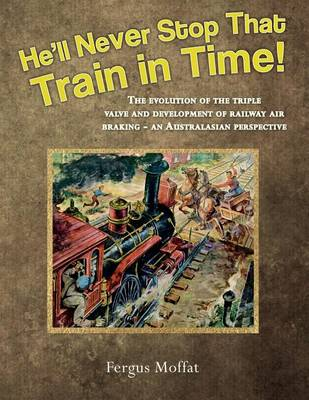 Picture of He'll Never Stop That Train in Time!: The Evolution of the Triple Valve and Development of Railway Air Braking - An Australasian Perspective
