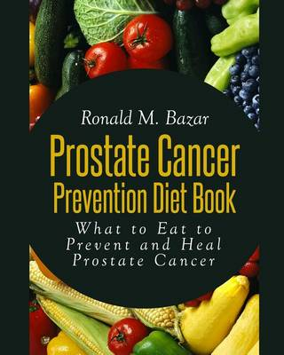 Picture of Prostate Cancer Prevention Diet Book: What to Eat to Prevent and Heal Prostate Cancer