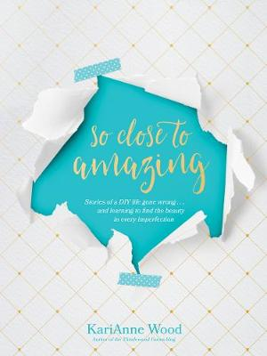 Picture of So Close to Amazing: Stories of a DIY Life Gone Wrong . . . and Learning to Find the Beauty in Every Imperfection