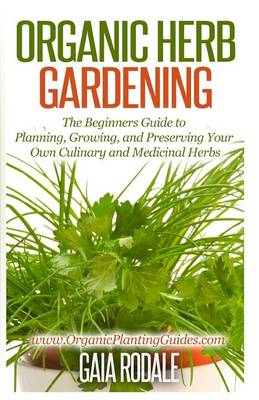 Picture of Organic Herb Gardening: The Beginners Guide to Planning, Growing, and Preserving Your Own Culinary and Medicinal Herbs