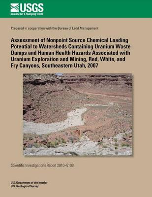 Picture of Assessment of Nonpoint Source Chemical Loading Potential to Watersheds Containing Uranium Waste Dumps and Human Health Hazards Associated with Uranium Exploration and Mining, Red, White, and Fry Canyons, Southeastern Utah, 2007