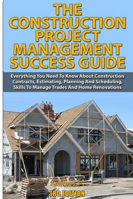Picture of The Construction Project Management Success Guide: Everything You Need to Know about Construction Contracts, Estimating, Planning and Scheduling, Skills to Manage Trades and Home Renovations