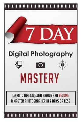 Picture of 7 Day Digital Photography Mastery Learn to Take Excellent Photos and Become a Master Photographer in 7 Days or Less