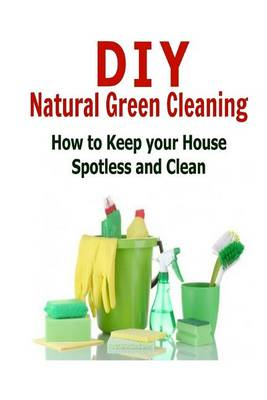 Picture of DIY Natural Green Cleaning: How to Keep Your House Spotless and Clean: (Cleaning - DIY Household Hacks - Organization - Cleaning Hacks)