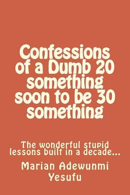 Picture of Confessions of a Dumb 20 Something Soon to Be 30 Something: The Wonderful Stupid Lessions Built in a Decade...