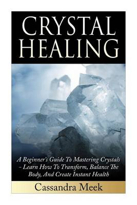 Picture of Crystal Healing: A Beginner's Guide to Mastering Crystals: Learn How to Transform, Balance the Body, and Create Instant Health