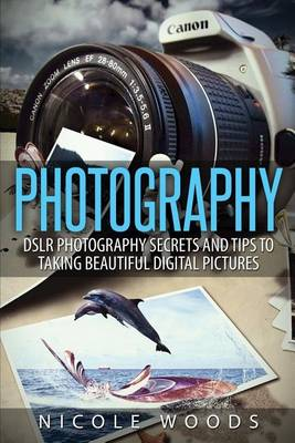 Picture of Photography: Dslr Photography Secrets and Tips to Taking Beautiful Digital Pictures
