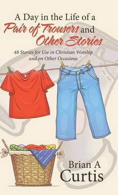 Picture of A Day in the Life of a Pair of Trousers and Other Stories: 48 Stories for Use in Christian Worship and on Other Occasions