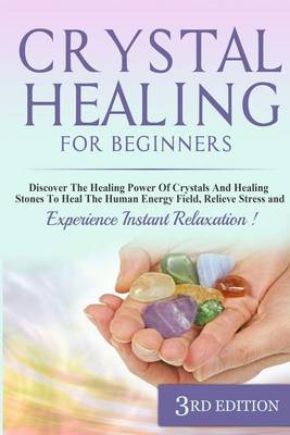 Picture of Crystal Healing for Beginners: Discover the Healing Power of Crystals and Healing Stones to Heal the Human Energy Field, Relieve Stress and Experience Instant Relaxation