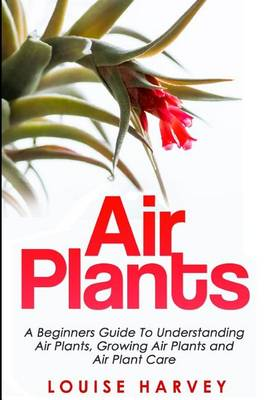 Picture of Air Plants: A Beginners Guide to Understanding Air Plants, Growing Air Plants and Air Plant Care