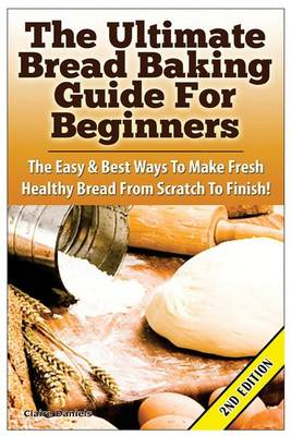 Picture of The Ultimate Bread Baking Guide for Beginners: The Easy & Best Ways to Make Fresh Healthy Bread from Scratch to Finish