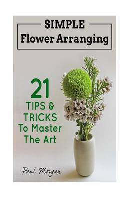 Picture of Flower Arranging: Simple Flower Arranging - 21 Tips & Tricks to Master the Art
