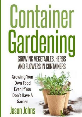 Picture of Container Gardening - Growing Vegetables, Herbs and Flowers in Containers: A Guide to Growing Food in Small Places