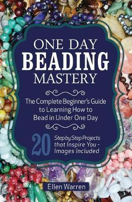 Picture of One Day Beading Mastery: The Complete Beginner's Guide to Learn How to Bead in Under One Day -10 Step by Step Bead Projects That Inspire You - Images Included