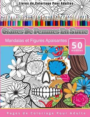 Picture of Livres de Coloriage Pour Adultes Cranes de Femmes En Sucre: Mandalas Et Figures Apaisantes Pages de Coloriage Pour Adulte