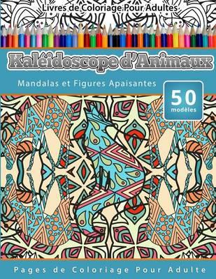 Picture of Livres de Coloriage Pour Adultes Kaleidoscope D'Animaux: Mandalas Et Figures Apaisantes Pages de Coloriage Pour Adulte