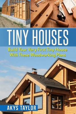 Picture of Tiny Houses: Build Your Very First Tiny House with These Woodworking Plans
