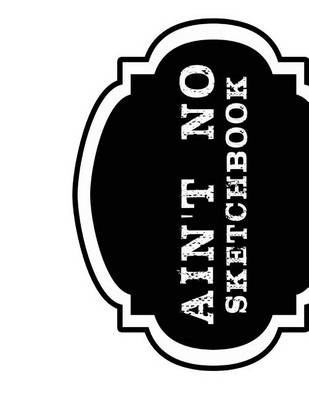 Picture of Ain't No Sketchbook: A Clean Slate for the Fabulous Visions of Artist & Dreamers
