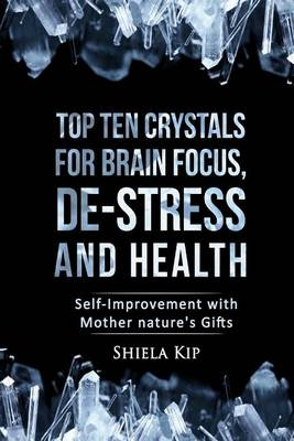 Picture of Top Ten Crystals for Brain Focus, de-Stress and Health: Self-Improvement with Mother Nature's Gifts