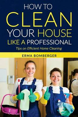 Picture of How to Clean Your House Like a Professional, Tips on Efficient Home Cleaning: How to Clean Practically Anything at Home