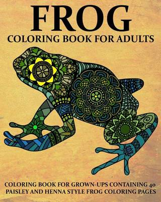 Picture of Frog Coloring Book for Adults: Coloring Book for Grown-Ups Containing 40 Paisly and Henna Style Frog Coloring Pages
