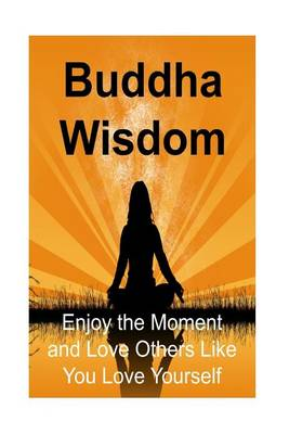 Picture of Buddha Wisdom: Enjoy the Moment and Love Others Like You Love Yourself: Buddha, Buddhism, Buddhism Book, Buddhism Guide, Buddhism Info