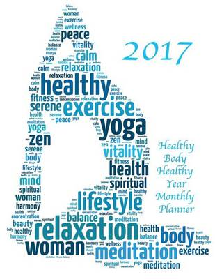 Picture of 2017 Healthy Body Healthy Year Monthly Planner: 16 Month August 2016-December 2017 Academic Calendar with Large 8.5x11 Pages