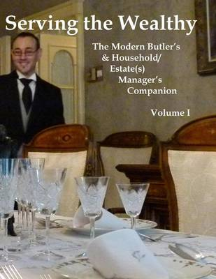 Picture of Serving the Wealthy: The Modern Butler's & Household/Estate(s) Manager's Companion, Volume I
