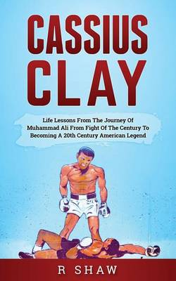 Picture of Cassius Clay: Life Lessons from the Journey of Muhammad Ali from Fight of the Century to Becoming a 20th Century American Legend