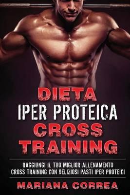 Picture of Dieta Iper Proteica Cross Training: Raggiungi Il Tuo Miglior Allenamento Cross Training Con Deliziosi Pasti Iper Proteici