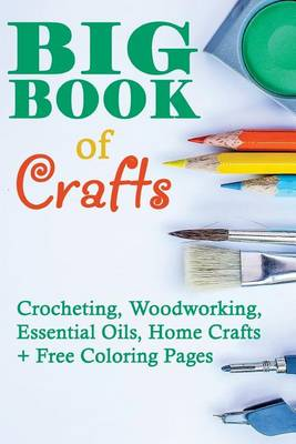 Picture of Big Book of Crafts: Crocheting, Woodworking, Essential Oils, Home Crafts + Free Coloring Pages: (DIY Household Hacks, DIY Cleaning and Organizing, Essential Oils)