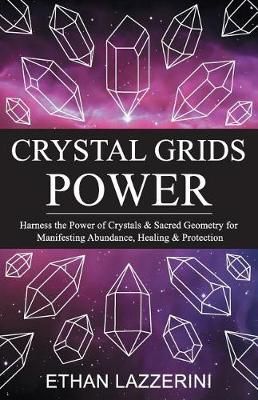 Picture of Crystal Grids Power: Harness the Power of Crystals and Sacred Geometry for Manifesting Abundance, Healing and Protection