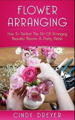Picture of Flower Arranging: How to Perfect the Art of Arranging Beautiful Blooms & Pretty Petals