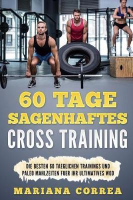 60 Tage Sagenhaftes Cross Training: Die Besten 60 Taeglichen Trainings Und Paleo Mahlzeiten Fuer Ihr Ultimatives Wod