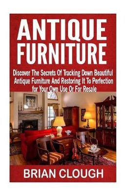 Picture of Antique Furniture: Discover the Secrets of Tracking Down Beautiful Antique Furniture and Restoring It to Perfection for Your Own Use or for Resale