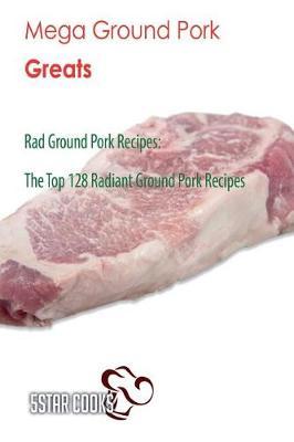 Picture of Mega Ground Pork Greats: Rad Ground Pork Recipes, the Top 128 Radiant Ground Pork Recipes