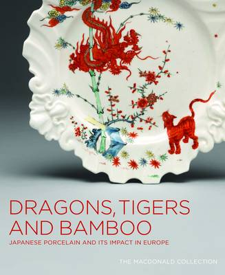 Picture of Dragons, Tigers and Bamboo: Japanese Porcelain and Its Impact in Europe - The Macdonald Collection