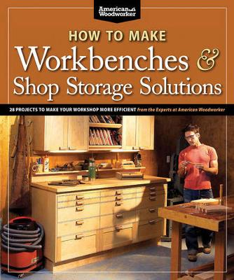 Picture of How to Make Workbenches & Shop Storage Solutions: 28 Projects to Make Your Workshop More Efficient from the Experts at American Woodworker
