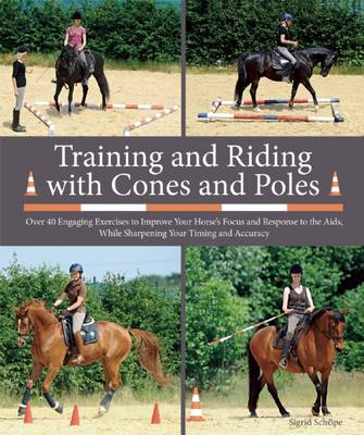 Picture of Training and Riding with Cones and Poles: Over 35 Engaging Exercises to Improve Your Horse's Focus and Response to the AIDS, While Sharpening Your Timing and Accuracy