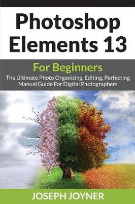 Picture of Photoshop Elements 13 for Beginners: The Ultimate Photo Organizing, Editing, Perfecting Manual Guide for Digital Photographers