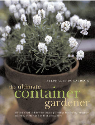 Picture of The Ultimate Container Gardener: All You Need to Know to Create Plantings for Spring, Summer, Autumn and Winter