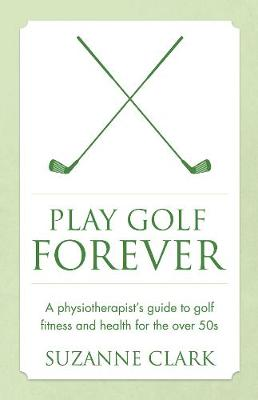 Picture of Play Golf Forever: A Physiotherapist's Guide to Golf Fitness and Health for the Over 50s