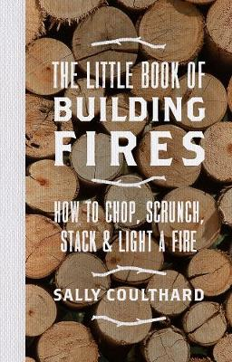 Picture of The Little Book of Building Fires: How to Chop, Scrunch, Stack and Light a Fire