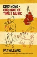 Picture of King Kong - Our Knot of Time and Music: A Personal Memoir of South Africa's Legendary Musical