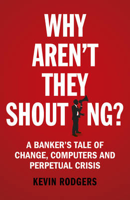 Picture of Why Aren't They Shouting?: A Banker's Tale of Change, Computers and Perpetual Crisis