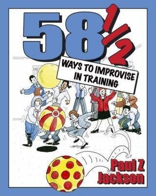 Picture of 58-1/2 Ways to Improvise in Training: Improvisation Games and Activities for Workshops, Courses and Team Meetings
