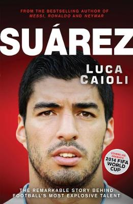 Picture of Suarez: The Remarkable Story Behind Football's Most Explosive Talent