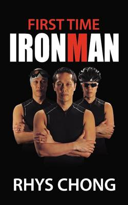 Picture of First Time Ironman: Learn How it is Possible to Stretch Your Limits and Achieve the Impossible as Rhys Chong Reveals His Personal Experiences of Training and Racing in an Ironman Triathlon, Despite Only Having a Year to Prepare